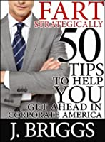 Fart Strategically - 50 Tips to Help You Get Ahead in Corporate America