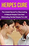 Herpes Cure: The Untold Secret For Discovering A Natural Herpes Cure And Eliminating Genital Herpes For Life! (Herpes Cure, Herpes, Genital Herpes, Cold ... How To Cure Herpes, Herpes Treatment)
