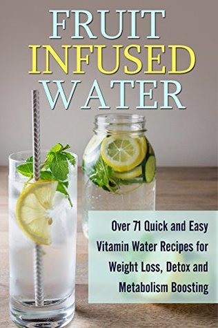 Fruit Infused Water: Over 71 Quick and Easy Vitamin Water Recipes for Weight Loss, Detox and Metabolism Boosting (FREE Book Offer Included): Vitamin Water, ... Infused Water, Natural Herbal Remedies