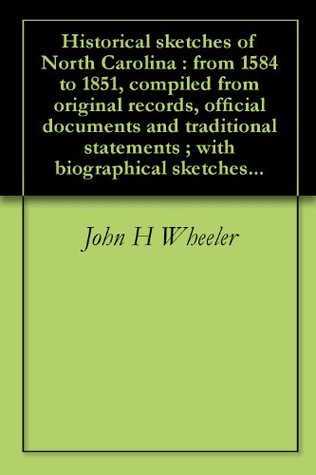 Historical Sketches of North Carolina : From 1584 to 1851, Compiled From Original Records, Official Documents and Traditional Statements ; With Biographical Sketches...