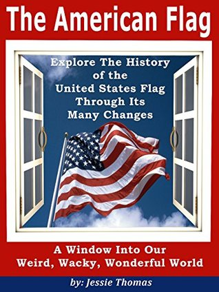 "The American Flag: Explore The History of the United States Flag Through Its Many Changes (""A Window Into Our Weird, Wacky, Wonderful World"" collection of non-fiction information books. Book 1)"