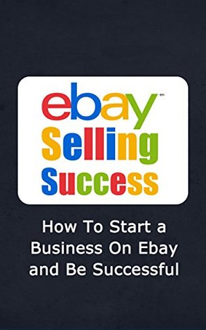 Ebay Selling Success How To Start A Business On Ebay And Be Successful By Derreck Brown