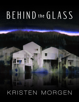 Behind the Glass by Kristen Morgen