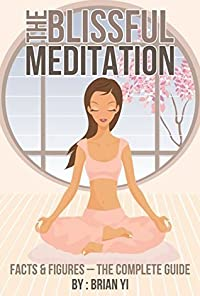 The Blissful Meditation. Facts & Figures - The Complete Guide: Learn Meditation for Peace, Spirituality, Mindfulness and Relaxation ( Kundalini, Chakras, Vipassana, Pranayama, Iyengar, and Chopra )