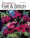 Flowers in Felt & Stitch: Creating Beautiful Flowers Using Fleece, Fibres and Threads