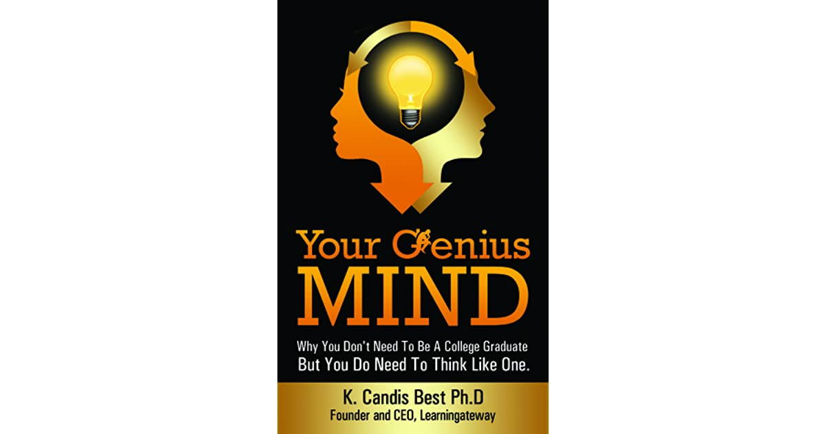 Your Genius Mind Why You Dont Need To Be A College Graduate But Do Think Like One By K Candis Best