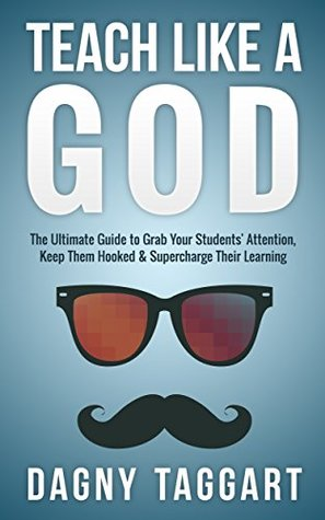 Teaching: Teach Like a GOD! - The Ultimate Guide To Grab Your Students' Attention, Keep Them Hooked & Supercharge Their Learning