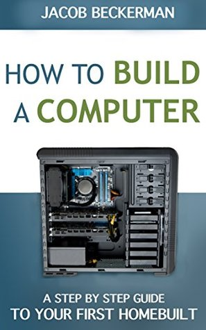 How to Build a Computer 2014-15: Learn, Select Parts, Assemble, and Install: A Step by Step Guide to Your First Homebuilt