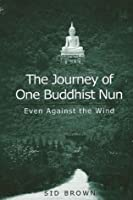 The Journey of One Buddhist Nun, The: Even Against the Wind