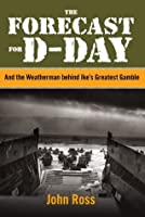 The Forecast for D-day: And the Weatherman behind Ike's Greatest Gamble