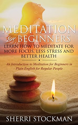 Meditation for Beginners: Learn How to Meditate for More Focus, Less Stress and Better Health