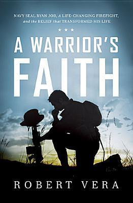 A Warrior's Faith Navy SEAL Ryan Job, a Life-Changing Firefight, and the Belief That Transformed His Life