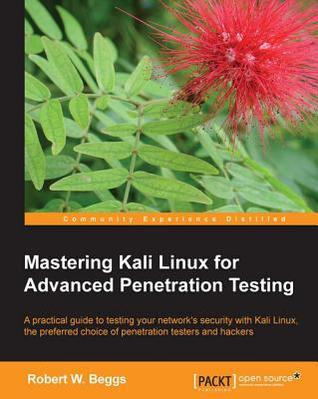 Mastering Kali Linux for Advanced Penetration Testing by Robert W Beggs