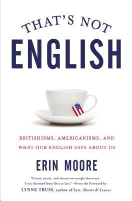 That's Not English: Britishisms, Americanisms, and What Our English Says About Us