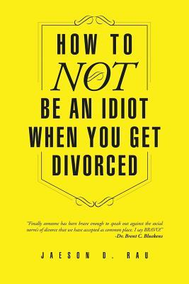 How to Not Be an Idiot When You Get Divorced