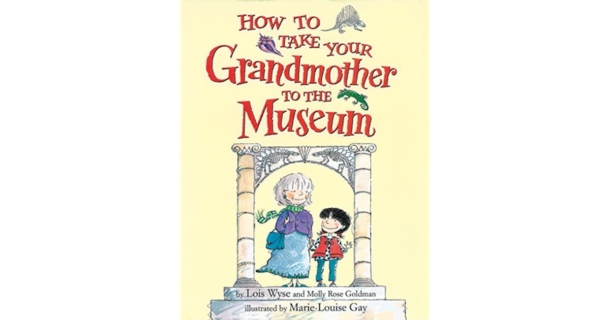 How To Take Your Grandmother To The Museum By Lois Wyse