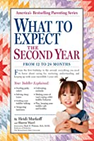 What to Expect: The Second Year: For the 13th to 24th Month, this Step-by-Step Guide Explains Everything You Need to Know About Your Toddler