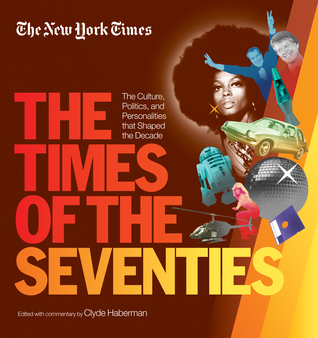 The Times of the Seventies The Culture Politics and Personalities that Shaped the Decade