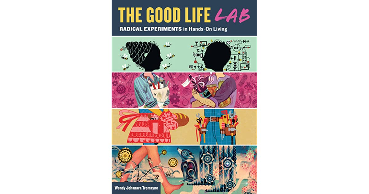 Good Life Lab: Radical Experiments in Hands-On Living by