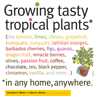 Growing Tasty Tropical Plants in Any Home, Anywhere: (like lemons, limes, citrons, grapefruit, kumquats, sunquats, tahitian oranges, barbados cherries, figs, guavas, dragon fruit, miracle berries, olives, passion fruit, coffee, chocolate, tea, black pe...
