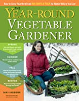 The Year Round Vegetable Garden: How To Grow Your Own Food 365 Days A Year, No Matter Where You Live