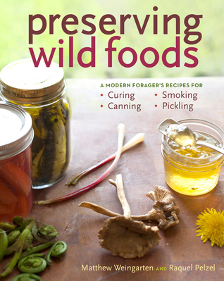 Preserving Wild Foods A Modern Forager's Recipes for Curing, Canning, Smoking, and Pickling