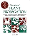 Secrets of Plant Propagation: Starting Your Own Flowers, Vegetables, Fruits, Berries, Shrubs, Trees, and Houseplants