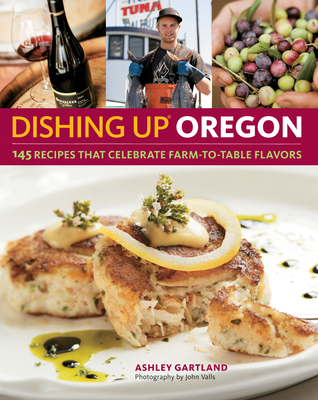 Dishing Up Oregon  145 Recipes That Celebrate Farm-to-Table Flavors