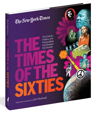 The Times of the Sixties The Culture Politics and Personalities that Shaped the Decade