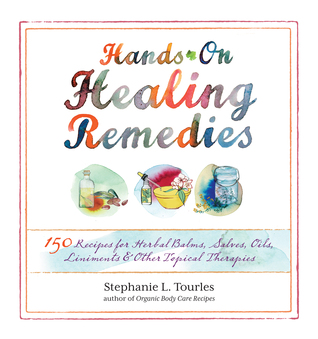 Hands-On Healing Remedies: 150 Recipes for Herbal Balms, Salves, Oils, Liniments  Other Topical Therapies