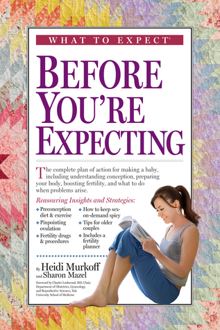 What to Expect Before You're Expecting The Complete Guide to Getting Pregnant, 2nd Edition