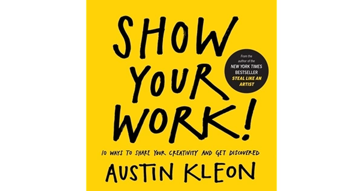 Show Your Work!: 10 Ways to Share Your Creativity and Get