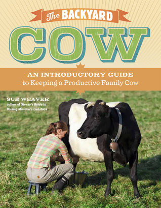 The Backyard Cow An Introductory Guide to Keeping a Productive Family Cow