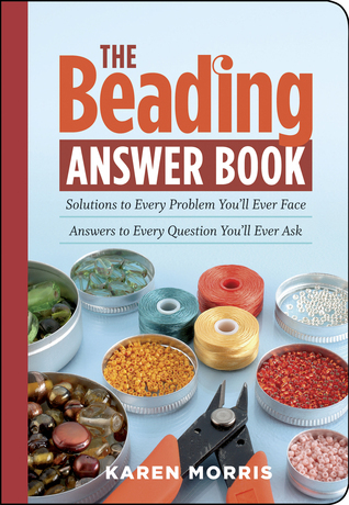 The Beading Answer Book Solutions to Every Problem You'll Ever Face; Answers to Every Question You'll Ever Ask