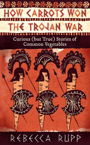 How Carrots Won the Trojan War Curious (but True) Stories of Common Vegetables