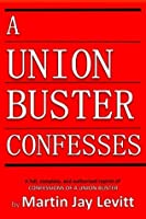 A Union Buster Confesses: An authorized, complete, reprint of Confessions of a Union Buster