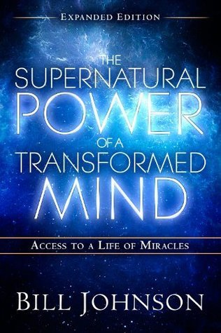 The Supernatural Power of a Transformed Mind Access to a Life of Miracles, Expanded Edition