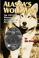 Alaska's Wolf Man: The 1915-55 Wilderness Adventures of Frank Glaser