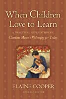 When Children Love to Learn: A Practical Application of Charlotte Mason's Philosophy for Today