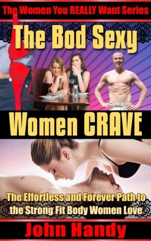 The Bod Sexy Women CRAVE: The Effortless and Forever Path to the Strong Fit Body Women Love (The Women You REALLY Want)