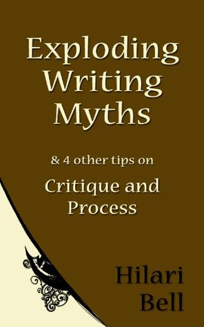 Exploding Writing Myths & 4 other tips on Critique and Process (Writer Bites: Brief essays on the heart and craft of writing fiction)