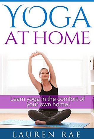 Yoga Basics At Home For Beginners A Guide To Learning Yoga At Home Yoga Poses Yoga Postures And The Health Benefits Of Yoga By Lauren Rae