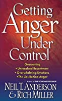 Getting Anger Under Control: Overcoming Unresolved Resentment, Overwhelming Emotions, and the Lies Behind Anger