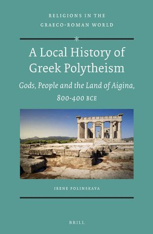 A Local History of Greek Polytheism  Gods, People and the Land of Aigina, 800-400 BCE (Religions in the Graeco-Roman World)