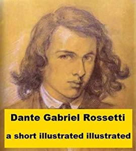 Dante Gabriel Rossetti - A Short Illustrated Biography