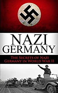 World War 2: Nazi Germany: The Secrets of Nazi Germany in World War II (Nazi Germany, the third reich, rise and fall, Hitler, World War 2, Hitler's Germany, Nuremberg Trials, auschwitz Book 1)