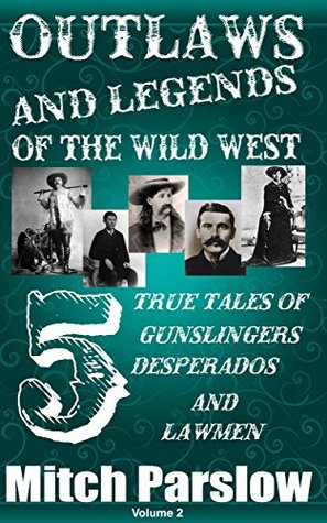 Outlaws and Legends of the Wild West: 5 True Tales of Gunslingers, Desperados and Lawmen