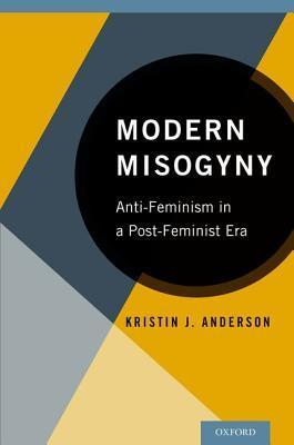 Modern Misogyny Anti-Feminism In A Post-Feminist Era