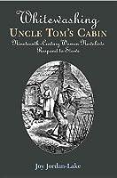 Whitewashing Uncle Tom's Cabin: Nineteenth-Century Women Novelists Respond to Stowe