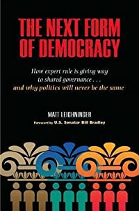 The Next Form of Democracy: How Expert Rule Is Giving Way to Shared Governance -- And Why Politics Will Never Be the Same